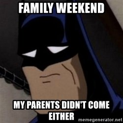 Batman is Sad - family weekend My parents didn't come either