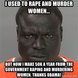 Jailnigger - I USED TO RAPE AND MURDER WOMEN... BUT NOW I MAKE 50K A YEAR FROM THE GOVERNMENT RAPING AND MURDERING WOMEN. THANKS OBAMA!