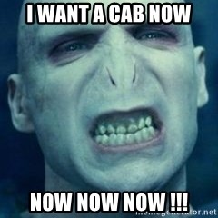Angry Voldemort - I WANT A CAB NOW  NOW NOW NOW !!!