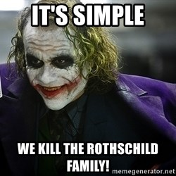 joker - It's simple we kill the Rothschild family!