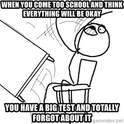 Desk Flip Rage Guy - WHEN YOU COME TOO SCHOOL AND THINK EVERYTHING WILL BE OKAY YOU HAVE A BIG TEST AND TOTALLY FORGOT ABOUT IT