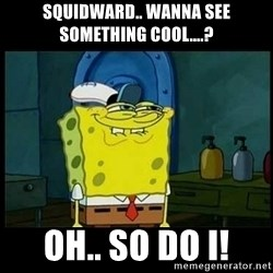 Don't you, Squidward? - squidward.. wanna see something cool....? oh.. so do i!