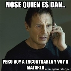 I don't know who you are... - Nose quien es dan..  pero voy a encontrarla y voy a matarla