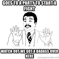 we got a badass over here - GOES TO A PARTY TO START A FIGHT WATCH OUT WE GOT A BADASS OVER HERE