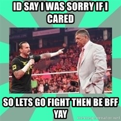 CM Punk Apologize! - ID SAY I WAS SORRY IF I CARED  SO LETS GO FIGHT THEN BE BFF YAY