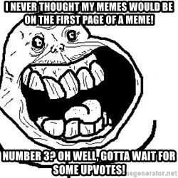 Happy Forever Alone - I NEVER THOUGHT MY MEMES WOULD BE ON THE FIRST PAGE OF A MEME! NUMBER 3? OH WELL, GOTTA WAIT FOR SOME UPVOTES!
