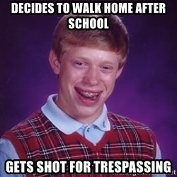 Bad Luck Brian - Decides to walk home After school Gets Shot For Trespassing