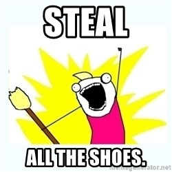 All the things - Steal all the shoes.