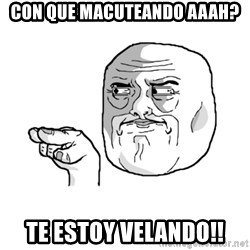 i'm watching you meme - CON QUE MACUTEANDO AAAH? TE ESTOY VELANDO!!