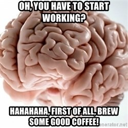 Brain clean - Oh, You have to Start Working? HAHAHAHA, First of all, Brew some good Coffee!