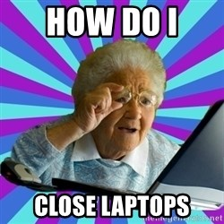 old lady - HOW DO I  CLOSE LAPTOPS