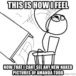 Desk Flip Rage Guy - this is how I feel now that I cant see any new naked pictures of amanda todd