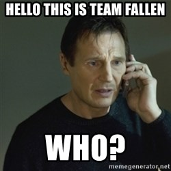 I don't know who you are... - Hello this is team fallen who?