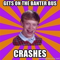Unlucky Brian Strikes Again - gets on the banter bus crashes