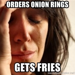 First World Problems - Orders onion rings  Gets fries