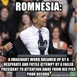 obama come at me bro - Romnesia: A imaginary word dreamed up by a desperate and futile attempt by a failed president to attention away from his piss poor record.