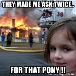 Disaster Girl - they made me ask twice.. for that pony !!