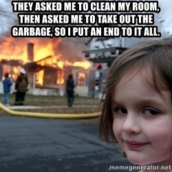 Disaster Girl - they asked me to clean my room, then asked me to take out the garbage, so i put an end to it all.