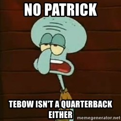Squidward The Music Expert - No Patrick Tebow isn't a quarterback either