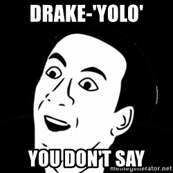 you don't say meme - DRAKE-'YOLO' YOU DON'T SAY