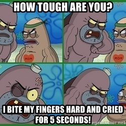How tough are you - HOW TOUGH ARE YOU? I BITE MY FINGERS HARD AND CRIED FOR 5 SECONDS!
