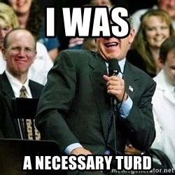 Bush - I was a necessary turd
