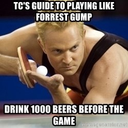 Table Tennis Player - TC's guide to playing like forrest gump drink 1000 beers before the game