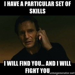 liam neeson taken - I have a particular set of skills I will find you... and I will fight you