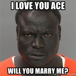Jailnigger - I love you ace Will you marry me?