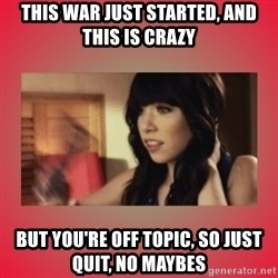 Call Me Maybe Girl - this war just started, and this is crazy but you're off topic, so just quit, no maybes