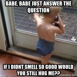 Baby on Phone - Babe, Babe Just answer the question If i didnt smell so good would you still hug me??
