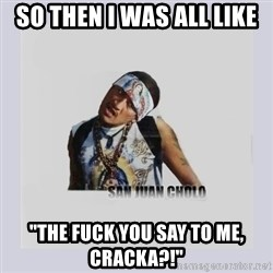"""san juan cholo - so then I was all like """"the fuck you say to me, cracka?!"""""""