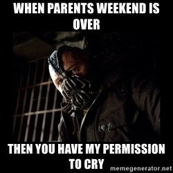 Bane Meme - When parents weekend is over then you have my permission to cry