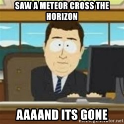 and now its gone - Saw a meteor cross the horizon aaaand its gone