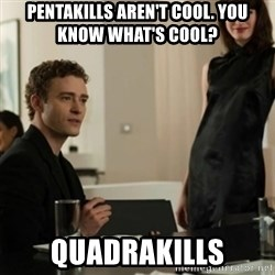 you know what's cool justin - Pentakills aren't cool. You know what's cool? Quadrakills