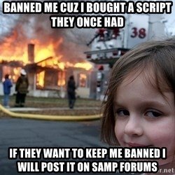 Disaster Girl - banned me cuz i bought a script they once had If they want to keep me banned i will post it on samp forums