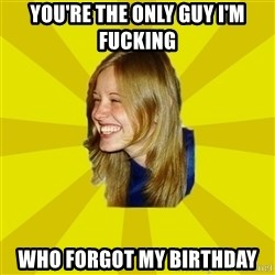 Trologirl - You're the only guy I'm fucking who forgot my birthday