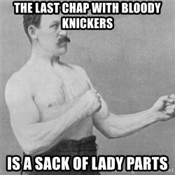 overly manlyman - the last chap with bloody knickers is a sack of lady parts