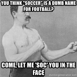 "overly manlyman - You think ""soccer"" is a dumb name for football? come, let me 'soc' you in the face"