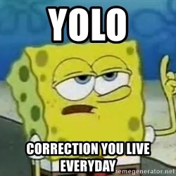 Tough Spongebob - YOLO CORRECTION YOU LIVE EVERYDAY