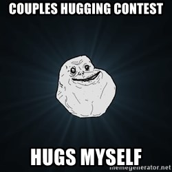 Forever Alone - Couples Hugging contest hugs myself