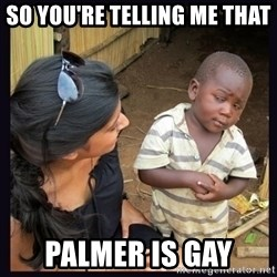 Skeptical third-world kid - So you're telling me that  Palmer is gay