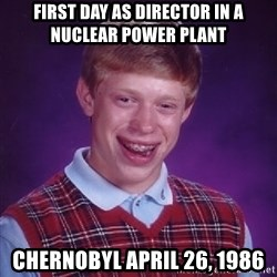 Bad Luck Brian - FIRST DAY AS DIRECTOR IN A NUCLEAR POWER PLANT CHERNOBYL APRIL 26, 1986