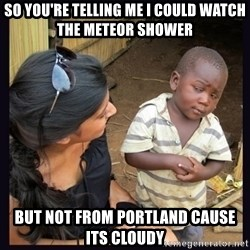 Skeptical third-world kid - so you're telling me i could watch the meteor shower but not from portland cause its cloudy