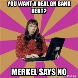 COMPUTER SAYS NO - You want a deal on bank debt? Merkel says no