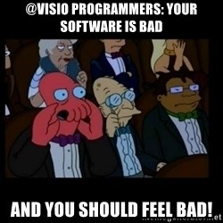X is bad and you should feel bad - @VISIO Programmers: your software is bad And you should feel Bad!