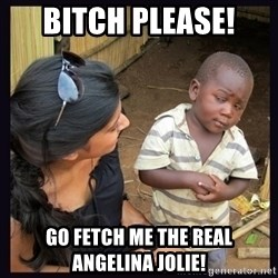 Skeptical third-world kid - Bitch please! go fetch me the real  Angelina Jolie!
