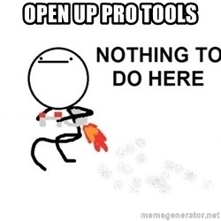 Nothing To Do Here (Draw) - Open up Pro tools