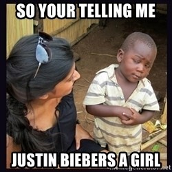 Skeptical third-world kid - SO YOUR TELLING ME  JUSTIN BIEBERS A GIRL