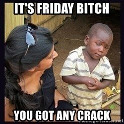 Skeptical third-world kid - It's Friday Bitch  You got any crack